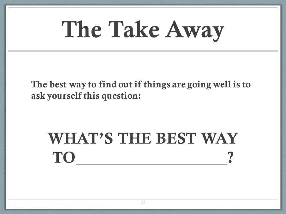 The Take Away The best way to find out if things are going well is to ask yourself this question: WHAT'S THE BEST WAY TO___________________.