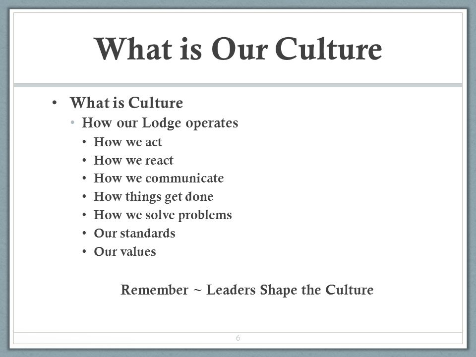 What is Our Culture What is Culture How our Lodge operates How we act How we react How we communicate How things get done How we solve problems Our standards Our values Remember ~ Leaders Shape the Culture 6
