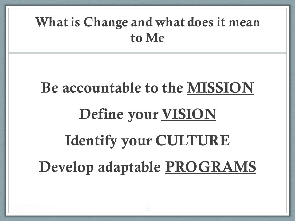 What is Change and what does it mean to Me Be accountable to the MISSION Define your VISION Identify your CULTURE Develop adaptable PROGRAMS 9