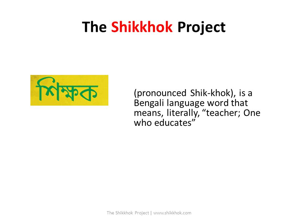 (pronounced Shik-khok), is a Bengali language word that means, literally, teacher; One who educates The Shikkhok Project The Shikkhok Project | www.shikkhok.com