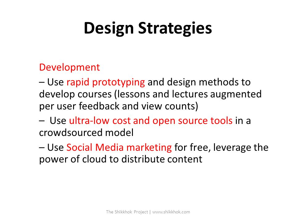 Design Strategies Development – Use rapid prototyping and design methods to develop courses (lessons and lectures augmented per user feedback and view counts) – Use ultra-low cost and open source tools in a crowdsourced model – Use Social Media marketing for free, leverage the power of cloud to distribute content The Shikkhok Project | www.shikkhok.com