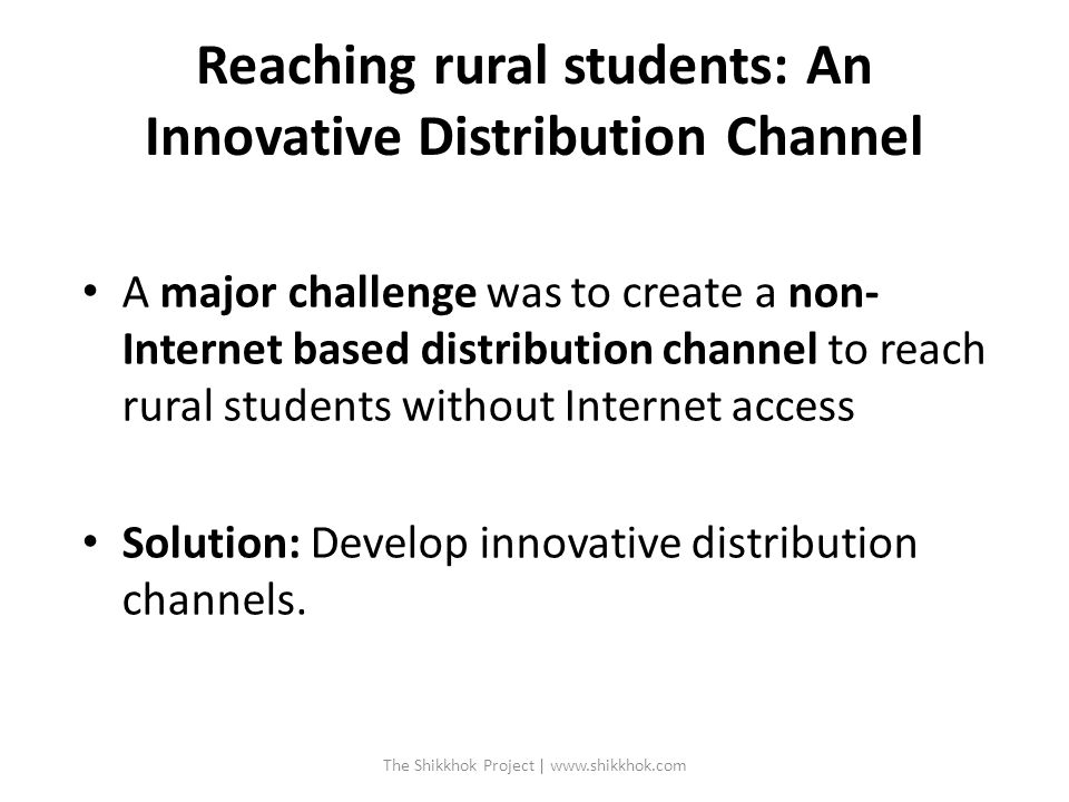 Reaching rural students: An Innovative Distribution Channel A major challenge was to create a non- Internet based distribution channel to reach rural students without Internet access Solution: Develop innovative distribution channels.