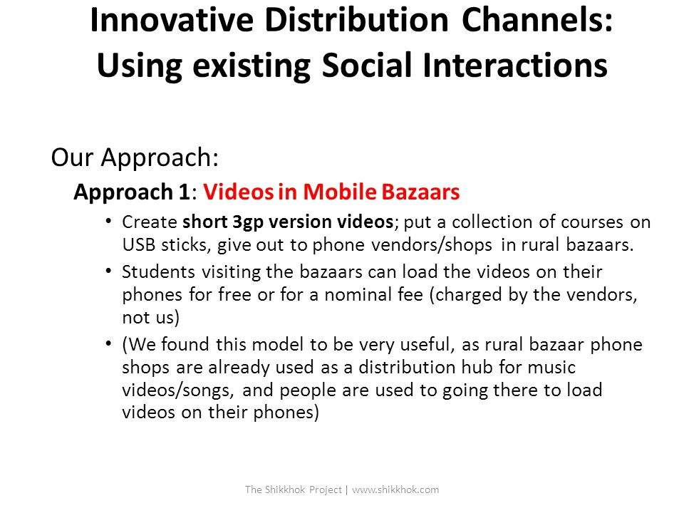 Innovative Distribution Channels: Using existing Social Interactions Our Approach: Approach 1: Videos in Mobile Bazaars Create short 3gp version videos; put a collection of courses on USB sticks, give out to phone vendors/shops in rural bazaars.