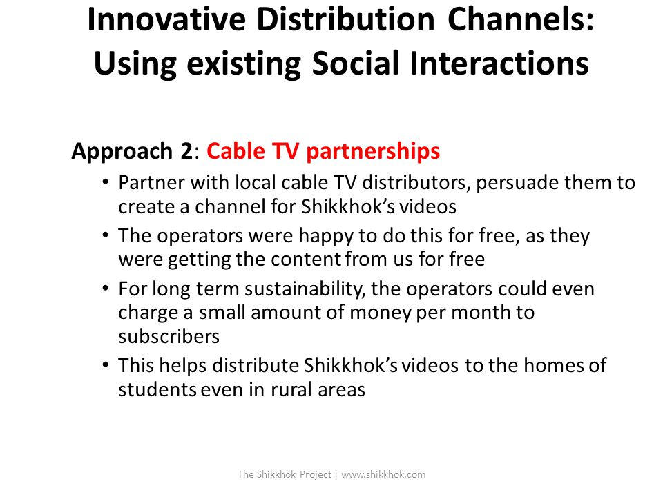 Innovative Distribution Channels: Using existing Social Interactions Approach 2: Cable TV partnerships Partner with local cable TV distributors, persuade them to create a channel for Shikkhok's videos The operators were happy to do this for free, as they were getting the content from us for free For long term sustainability, the operators could even charge a small amount of money per month to subscribers This helps distribute Shikkhok's videos to the homes of students even in rural areas The Shikkhok Project | www.shikkhok.com