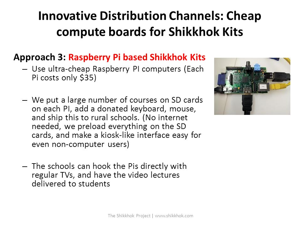 Innovative Distribution Channels: Cheap compute boards for Shikkhok Kits Approach 3: Raspberry Pi based Shikkhok Kits – Use ultra-cheap Raspberry PI computers (Each Pi costs only $35) – We put a large number of courses on SD cards on each PI, add a donated keyboard, mouse, and ship this to rural schools.