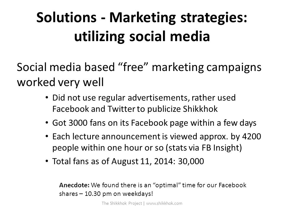 Solutions - Marketing strategies: utilizing social media Social media based free marketing campaigns worked very well Did not use regular advertisements, rather used Facebook and Twitter to publicize Shikkhok Got 3000 fans on its Facebook page within a few days Each lecture announcement is viewed approx.