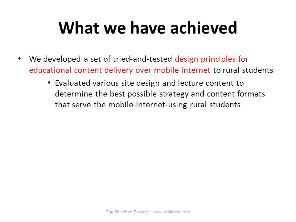 What we have achieved We developed a set of tried-and-tested design principles for educational content delivery over mobile internet to rural students Evaluated various site design and lecture content to determine the best possible strategy and content formats that serve the mobile-internet-using rural students The Shikkhok Project | www.shikkhok.com