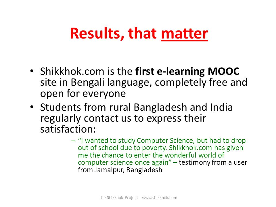 Results, that matter Shikkhok.com is the first e-learning MOOC site in Bengali language, completely free and open for everyone Students from rural Bangladesh and India regularly contact us to express their satisfaction: – I wanted to study Computer Science, but had to drop out of school due to poverty.