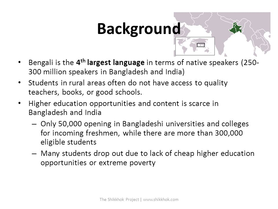 Bengali is the 4 th largest language in terms of native speakers (250- 300 million speakers in Bangladesh and India) Students in rural areas often do not have access to quality teachers, books, or good schools.