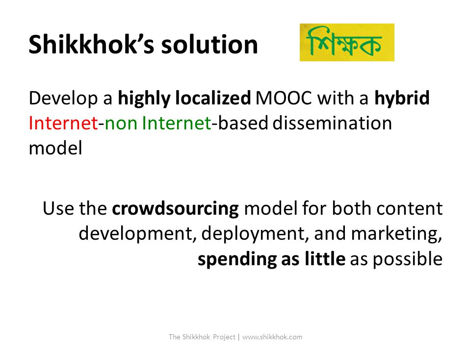 Shikkhok's solution Develop a highly localized MOOC with a hybrid Internet-non Internet-based dissemination model Use the crowdsourcing model for both content development, deployment, and marketing, spending as little as possible The Shikkhok Project | www.shikkhok.com