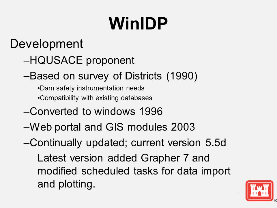WinIDP Development –HQUSACE proponent –Based on survey of Districts (1990) Dam safety instrumentation needs Compatibility with existing databases –Con
