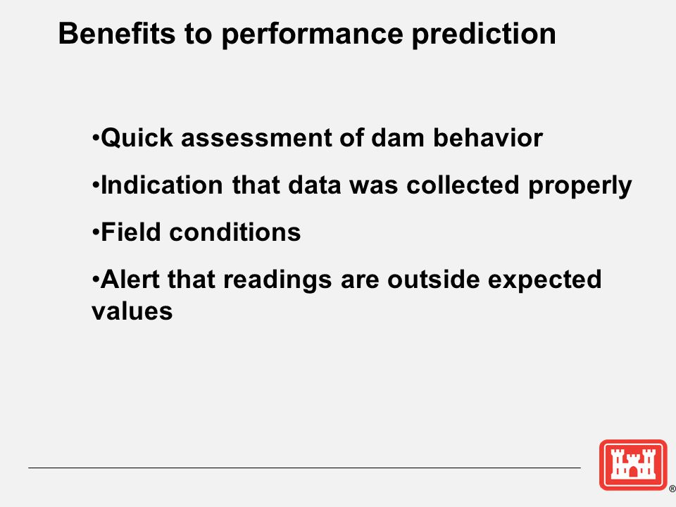 Benefits to performance prediction Quick assessment of dam behavior Indication that data was collected properly Field conditions Alert that readings a