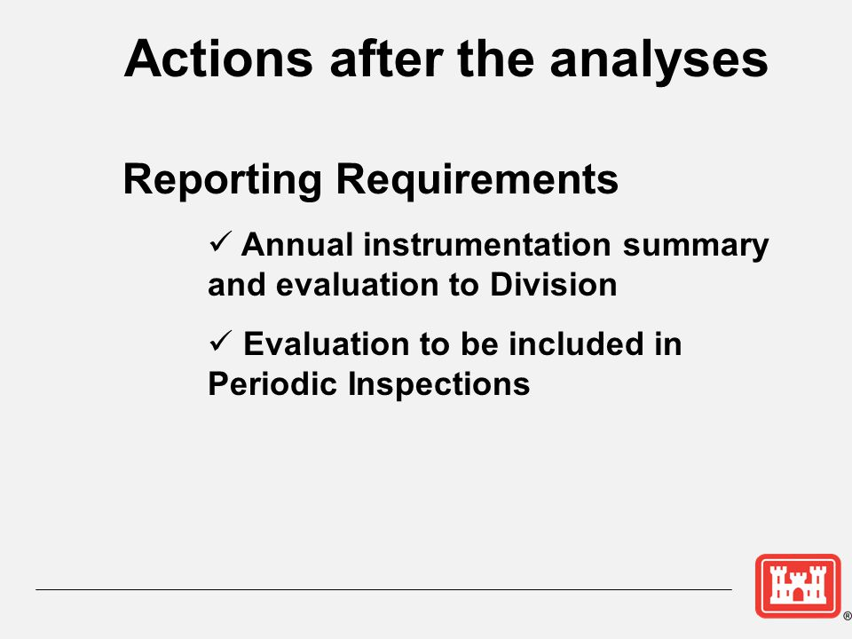 Actions after the analyses Reporting Requirements Annual instrumentation summary and evaluation to Division Evaluation to be included in Periodic Insp