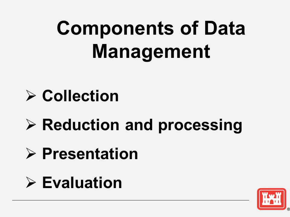 Components of Data Management  Collection  Reduction and processing  Presentation  Evaluation