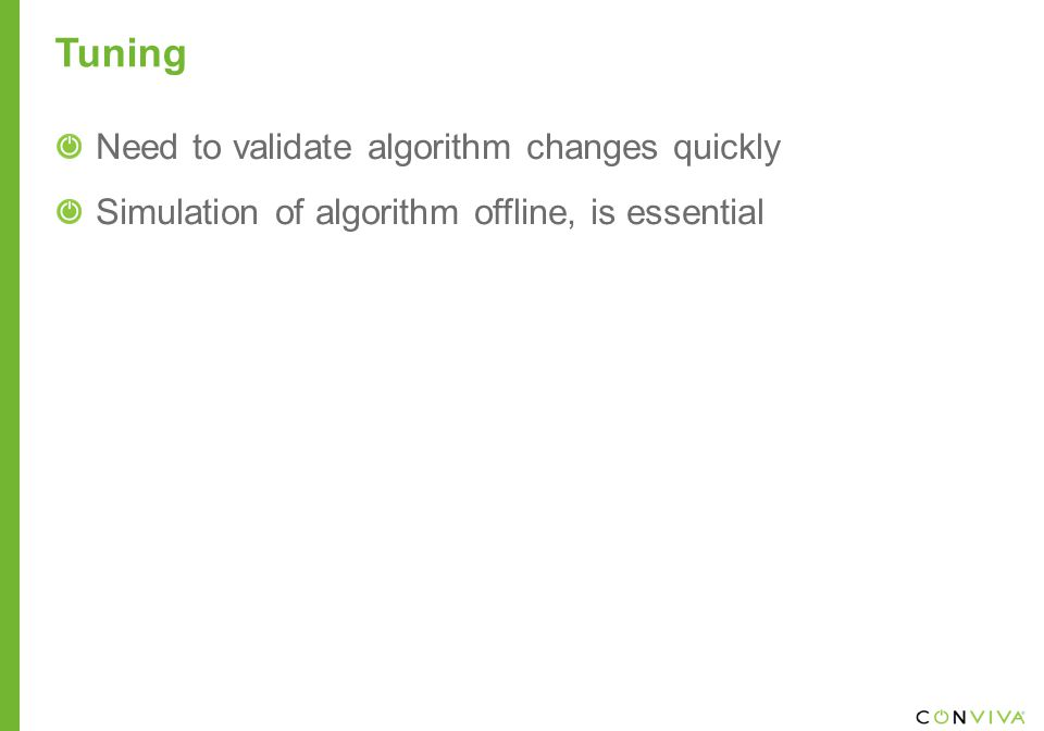 Tuning Need to validate algorithm changes quickly Simulation of algorithm offline, is essential