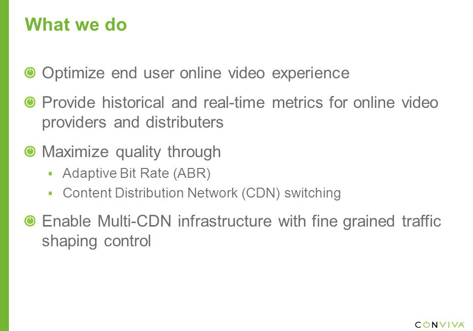 What we do Optimize end user online video experience Provide historical and real-time metrics for online video providers and distributers Maximize quality through  Adaptive Bit Rate (ABR)  Content Distribution Network (CDN) switching Enable Multi-CDN infrastructure with fine grained traffic shaping control