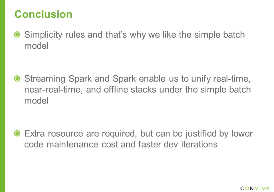 Conclusion Simplicity rules and that's why we like the simple batch model Streaming Spark and Spark enable us to unify real-time, near-real-time, and offline stacks under the simple batch model Extra resource are required, but can be justified by lower code maintenance cost and faster dev iterations