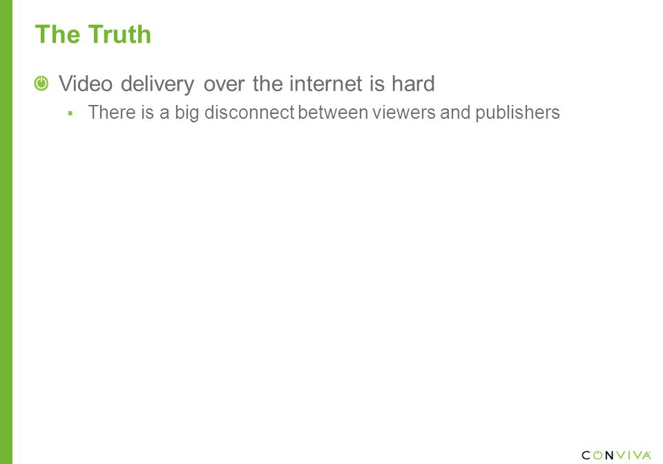 The Truth Video delivery over the internet is hard  There is a big disconnect between viewers and publishers