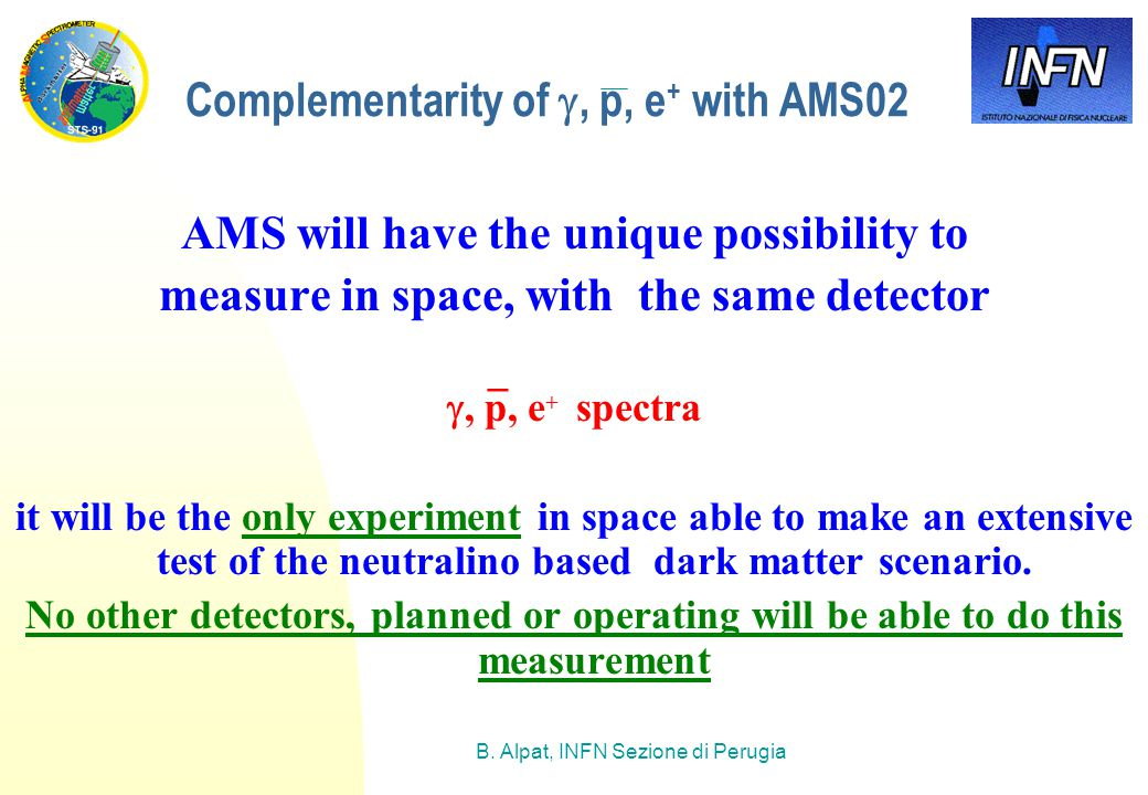 B. Alpat, INFN Sezione di Perugia Complementarity of , p, e + with AMS02 AMS will have the unique possibility to measure in space, with the same dete