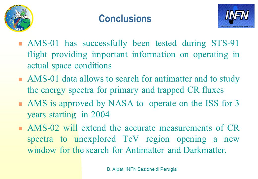 B. Alpat, INFN Sezione di Perugia Conclusions AMS-01 has successfully been tested during STS-91 flight providing important information on operating in