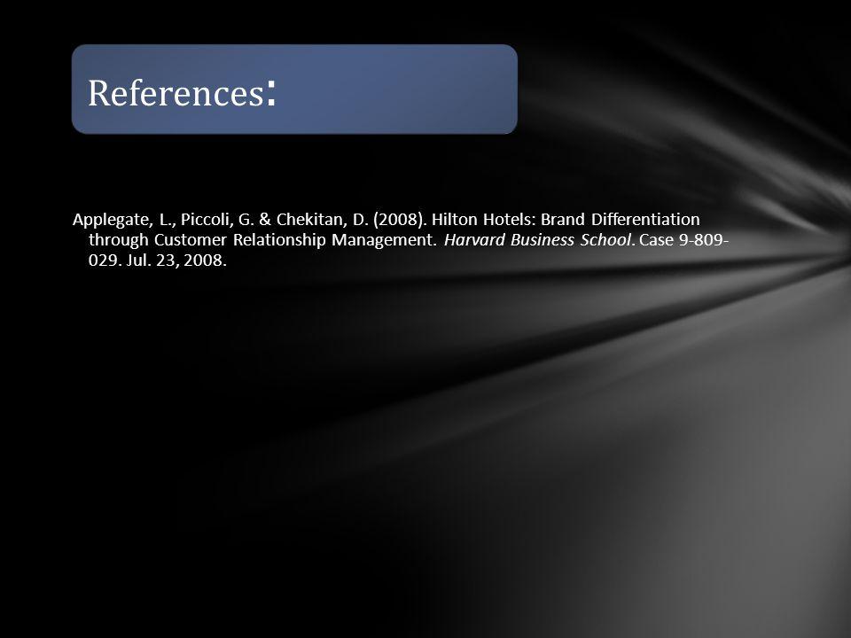 References : Applegate, L., Piccoli, G. & Chekitan, D. (2008). Hilton Hotels: Brand Differentiation through Customer Relationship Management. Harvard