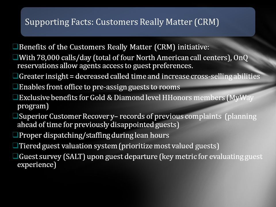 Supporting Facts: Customers Really Matter (CRM)  Benefits of the Customers Really Matter (CRM) initiative:  With 78,000 calls/day (total of four North American call centers), OnQ reservations allow agents access to guest preferences.