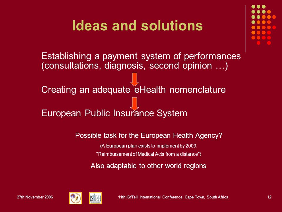 27th November 200611th ISfTeH International Conference, Cape Town, South Africa12 Ideas and solutions Establishing a payment system of performances (consultations, diagnosis, second opinion …) Creating an adequate eHealth nomenclature European Public Insurance System Possible task for the European Health Agency.