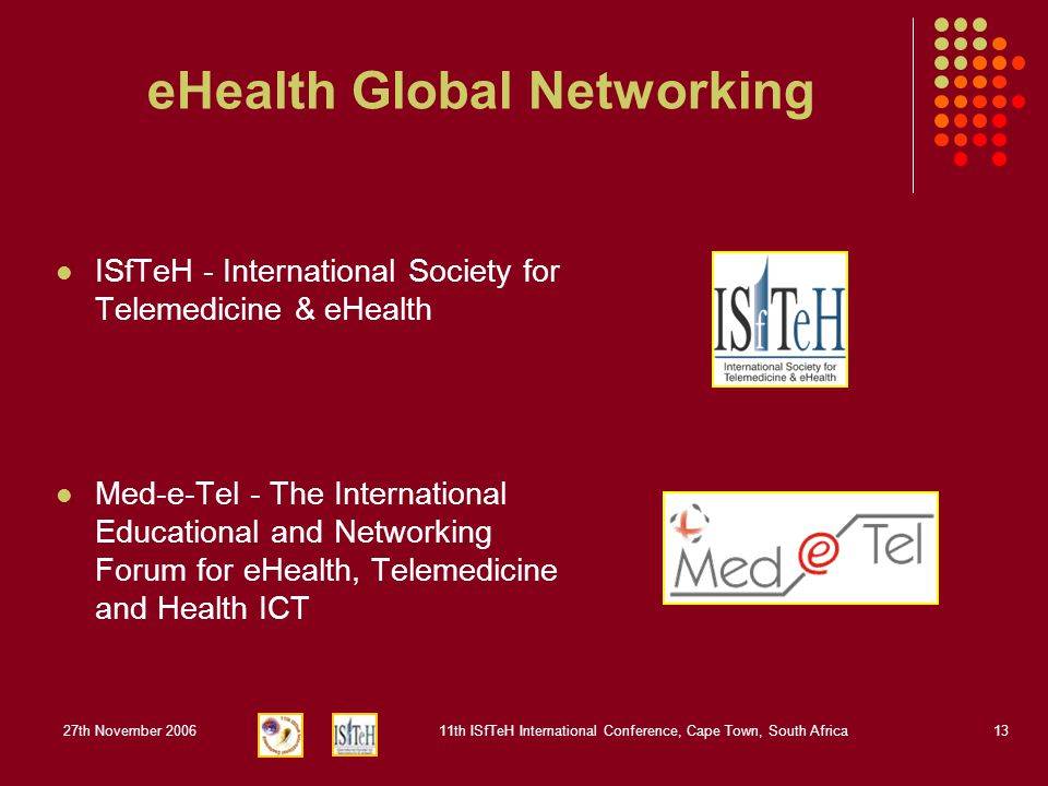 27th November 200611th ISfTeH International Conference, Cape Town, South Africa13 eHealth Global Networking ISfTeH - International Society for Telemedicine & eHealth Med-e-Tel - The International Educational and Networking Forum for eHealth, Telemedicine and Health ICT