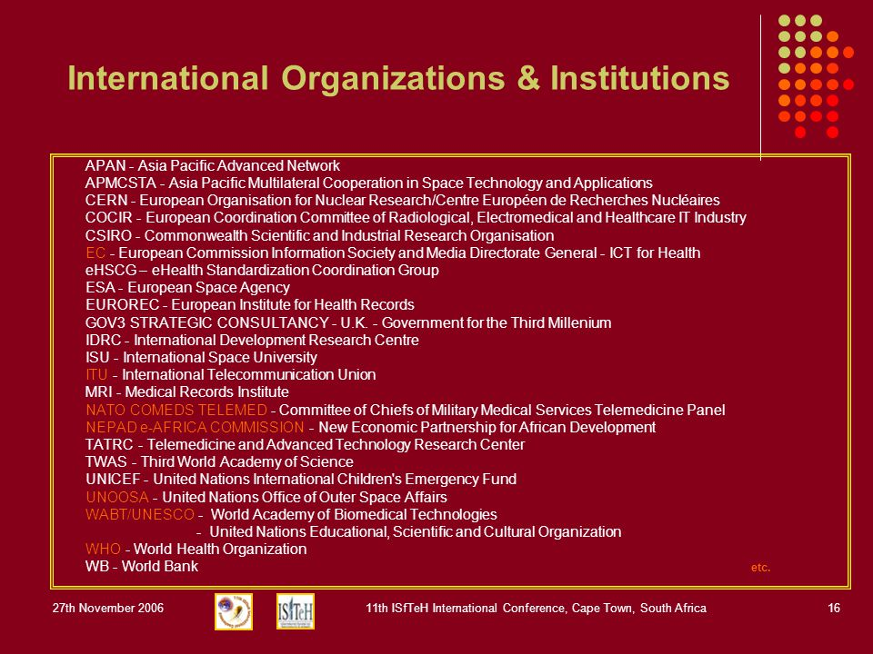 27th November 200611th ISfTeH International Conference, Cape Town, South Africa16 International Organizations & Institutions APAN - Asia Pacific Advanced Network APMCSTA - Asia Pacific Multilateral Cooperation in Space Technology and Applications CERN - European Organisation for Nuclear Research/Centre Européen de Recherches Nucléaires COCIR - European Coordination Committee of Radiological, Electromedical and Healthcare IT Industry CSIRO - Commonwealth Scientific and Industrial Research Organisation EC - European Commission Information Society and Media Directorate General - ICT for Health eHSCG – eHealth Standardization Coordination Group ESA - European Space Agency EUROREC - European Institute for Health Records GOV3 STRATEGIC CONSULTANCY - U.K.