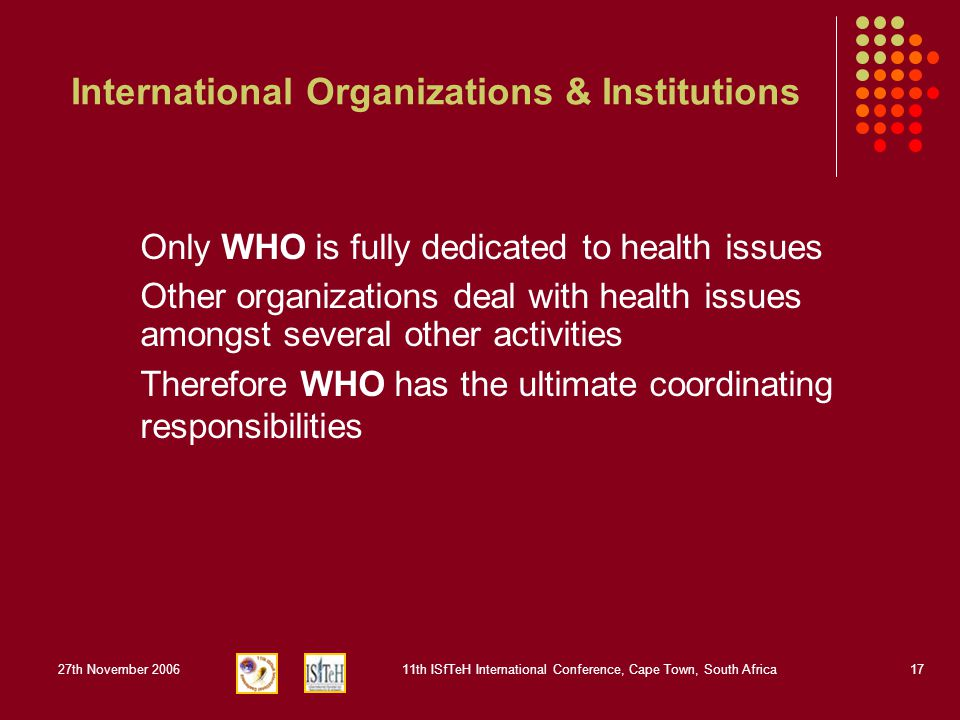 27th November 200611th ISfTeH International Conference, Cape Town, South Africa17 International Organizations & Institutions Only WHO is fully dedicated to health issues Other organizations deal with health issues amongst several other activities Therefore WHO has the ultimate coordinating responsibilities