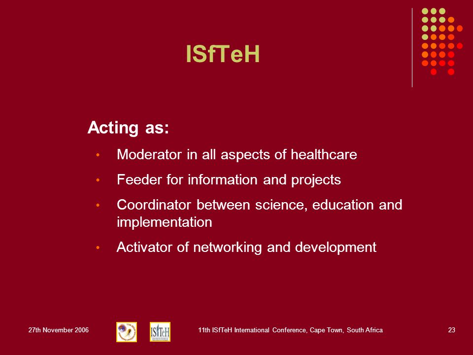 27th November 200611th ISfTeH International Conference, Cape Town, South Africa23 ISfTeH Acting as: Moderator in all aspects of healthcare Feeder for information and projects Coordinator between science, education and implementation Activator of networking and development