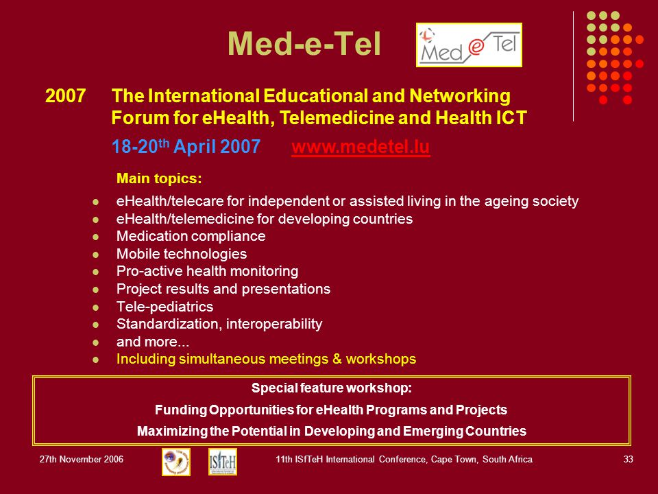 27th November 200611th ISfTeH International Conference, Cape Town, South Africa33 Med-e-Tel 2007 The International Educational and Networking Forum for eHealth, Telemedicine and Health ICT 18-20 th April 2007 www.medetel.lu Special feature workshop: Funding Opportunities for eHealth Programs and Projects Maximizing the Potential in Developing and Emerging Countries Main topics: eHealth/telecare for independent or assisted living in the ageing society eHealth/telemedicine for developing countries Medication compliance Mobile technologies Pro-active health monitoring Project results and presentations Tele-pediatrics Standardization, interoperability and more...