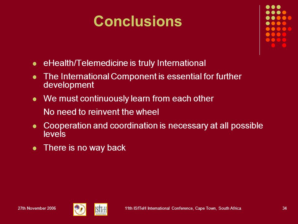 27th November 200611th ISfTeH International Conference, Cape Town, South Africa34 Conclusions eHealth/Telemedicine is truly International The International Component is essential for further development We must continuously learn from each other No need to reinvent the wheel Cooperation and coordination is necessary at all possible levels There is no way back