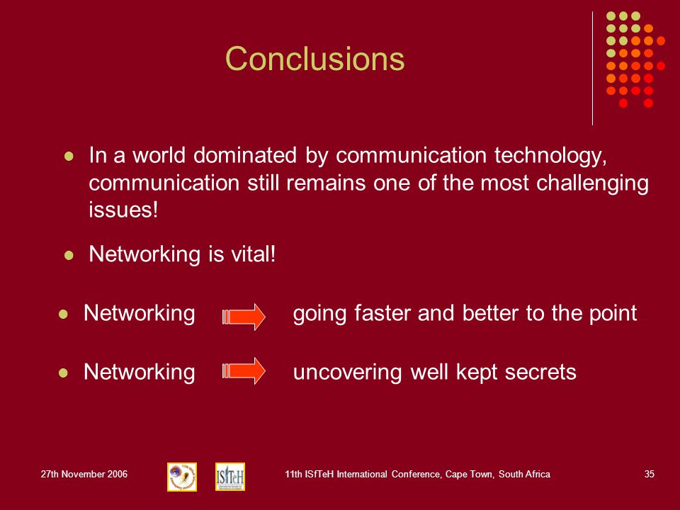 27th November 200611th ISfTeH International Conference, Cape Town, South Africa35 Conclusions In a world dominated by communication technology, communication still remains one of the most challenging issues.