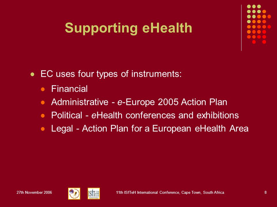 27th November 200611th ISfTeH International Conference, Cape Town, South Africa8 Supporting eHealth EC uses four types of instruments: Financial Administrative - e-Europe 2005 Action Plan Political - eHealth conferences and exhibitions Legal - Action Plan for a European eHealth Area