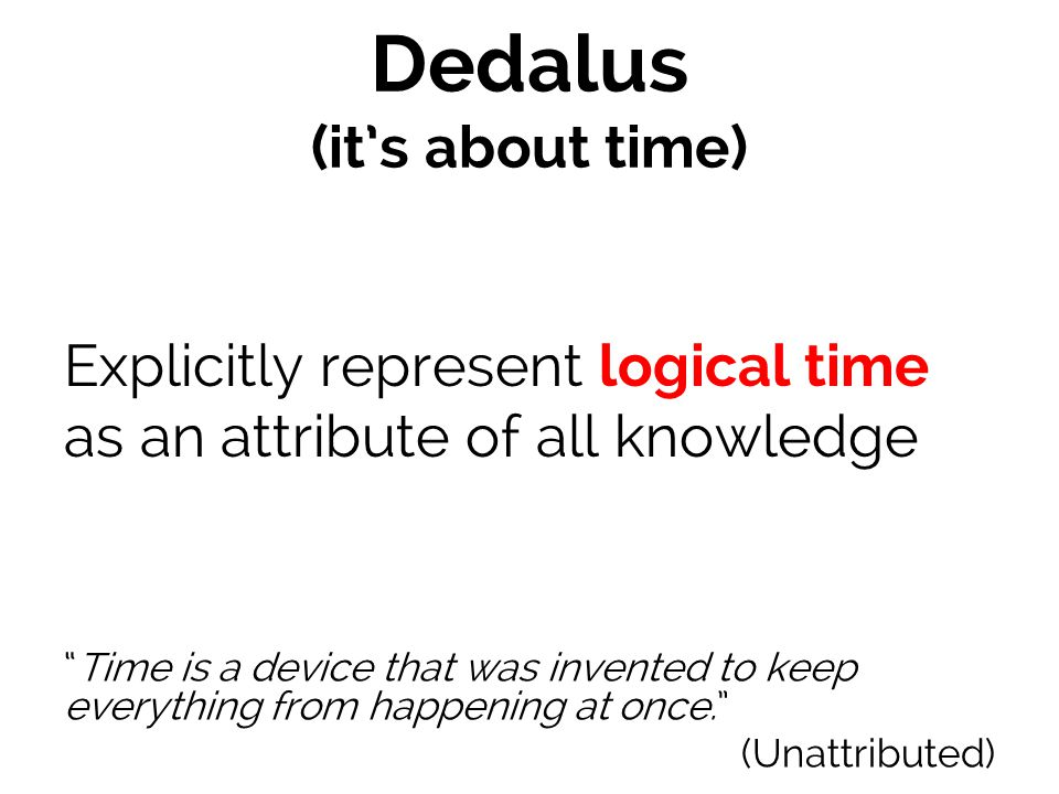 Dedalus (it's about time) Explicitly represent logical time as an attribute of all knowledge Time is a device that was invented to keep everything from happening at once. (Unattributed)