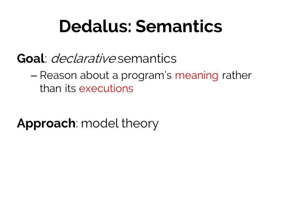 Dedalus: Semantics Goal: declarative semantics – Reason about a program's meaning rather than its executions Approach: model theory