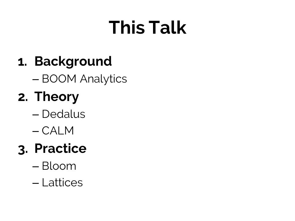 This Talk 1. Background – BOOM Analytics 2. Theory – Dedalus – CALM 3. Practice – Bloom – Lattices