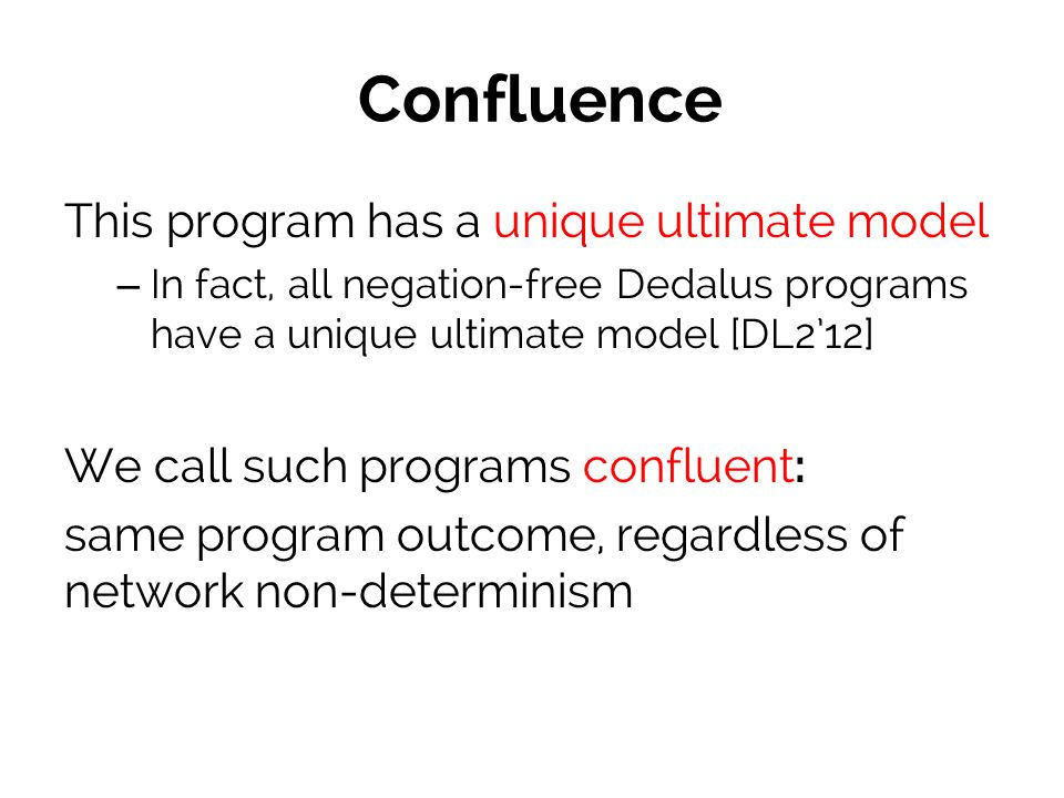 Confluence This program has a unique ultimate model – In fact, all negation-free Dedalus programs have a unique ultimate model [DL2'12] We call such programs confluent: same program outcome, regardless of network non-determinism