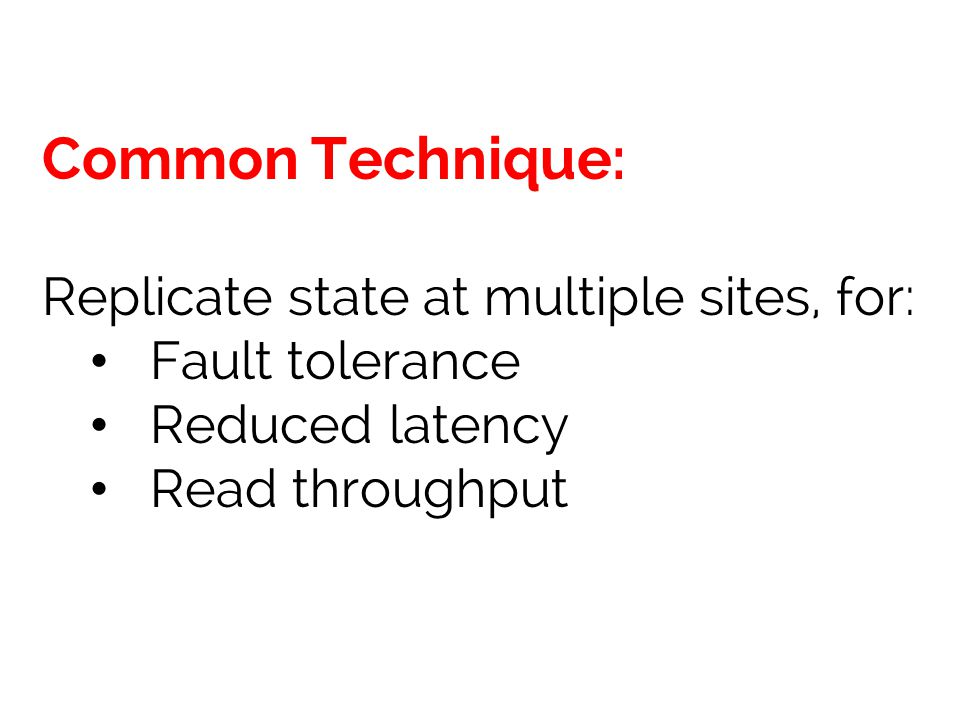 Common Technique: Replicate state at multiple sites, for: Fault tolerance Reduced latency Read throughput