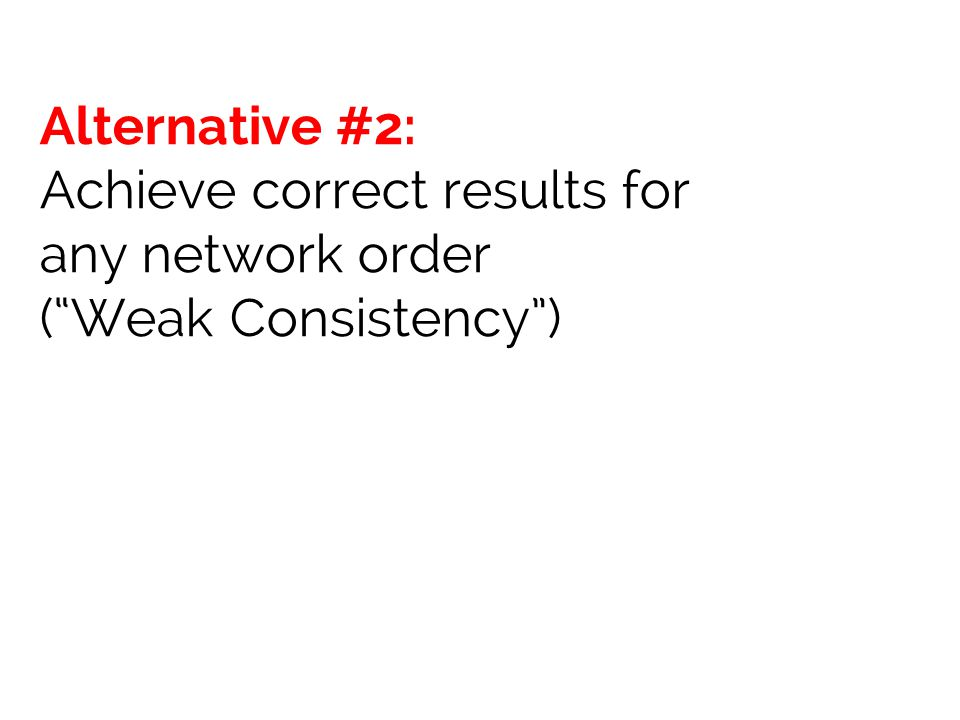 Alternative #2: Achieve correct results for any network order ( Weak Consistency )