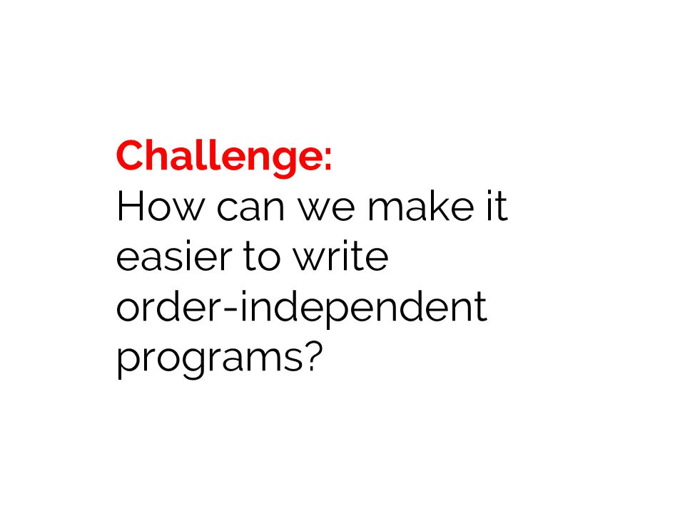 Challenge: How can we make it easier to write order-independent programs