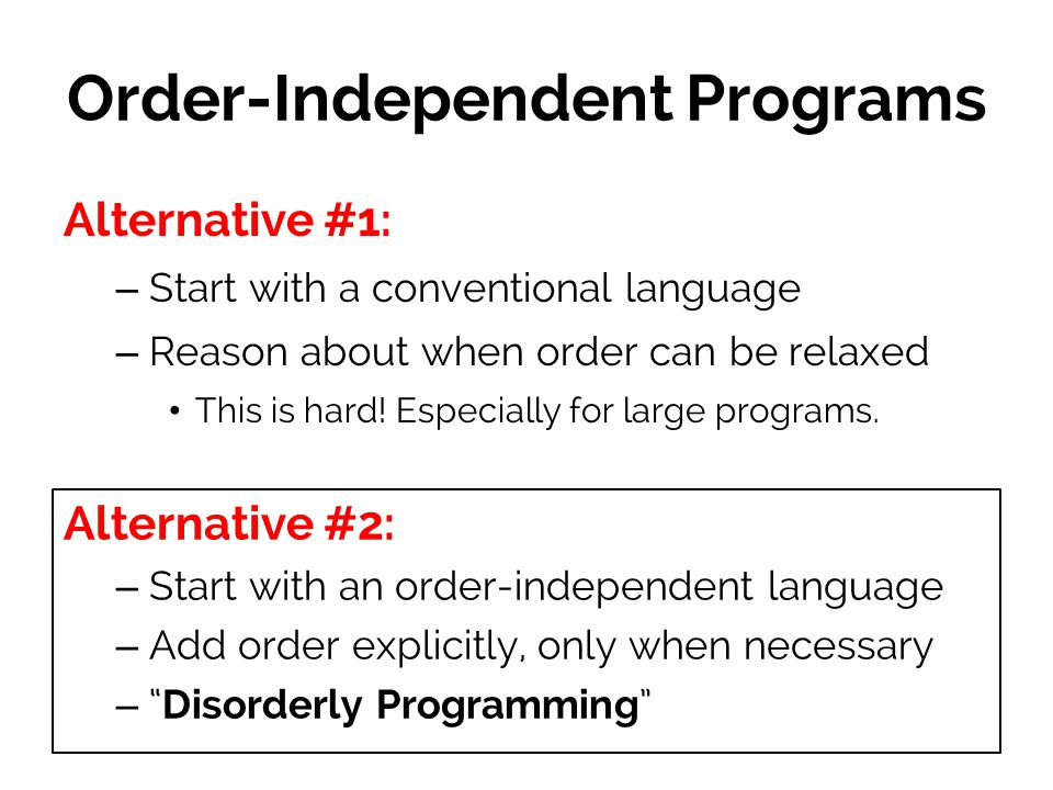 Order-Independent Programs Alternative #1: – Start with a conventional language – Reason about when order can be relaxed This is hard.