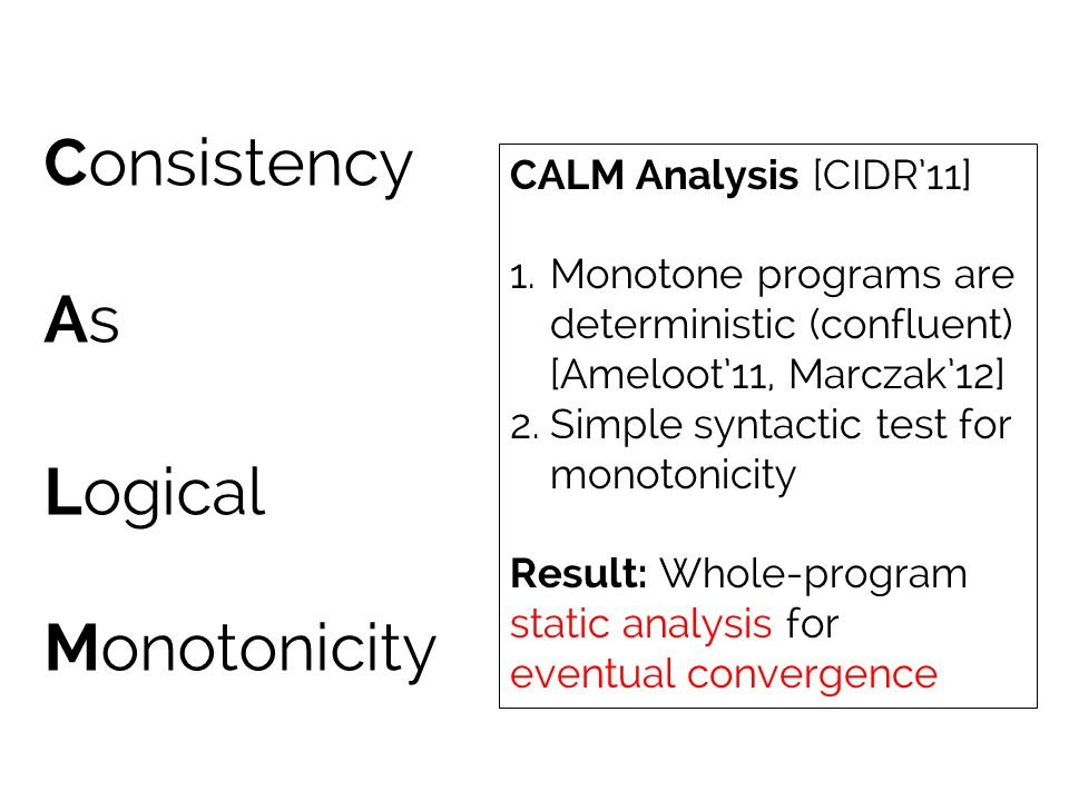 Consistency As Logical Monotonicity CALM Analysis [CIDR'11] 1.