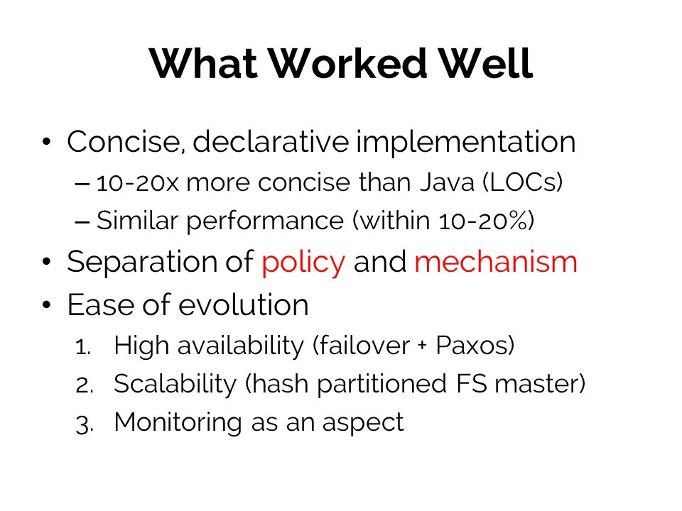 What Worked Well Concise, declarative implementation – 10-20x more concise than Java (LOCs) – Similar performance (within 10-20%) Separation of policy and mechanism Ease of evolution 1.
