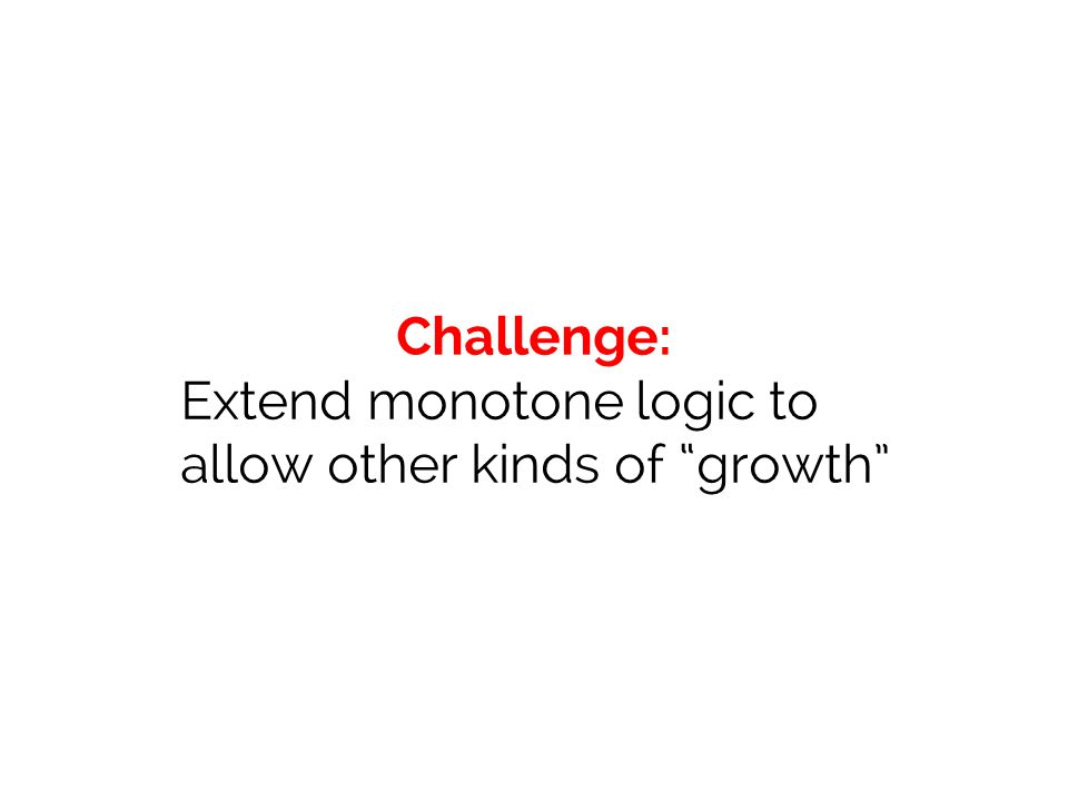Challenge: Extend monotone logic to allow other kinds of growth