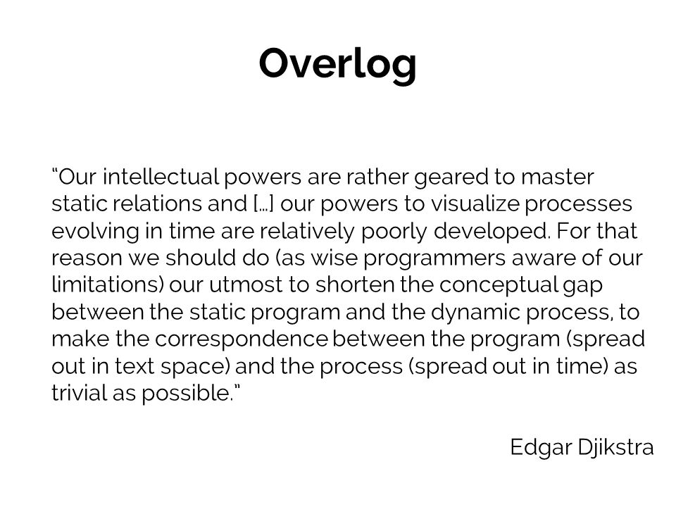 Overlog Our intellectual powers are rather geared to master static relations and […] our powers to visualize processes evolving in time are relatively poorly developed.