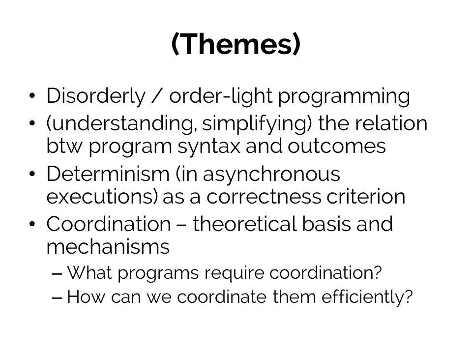 (Themes) Disorderly / order-light programming (understanding, simplifying) the relation btw program syntax and outcomes Determinism (in asynchronous executions) as a correctness criterion Coordination – theoretical basis and mechanisms – What programs require coordination.