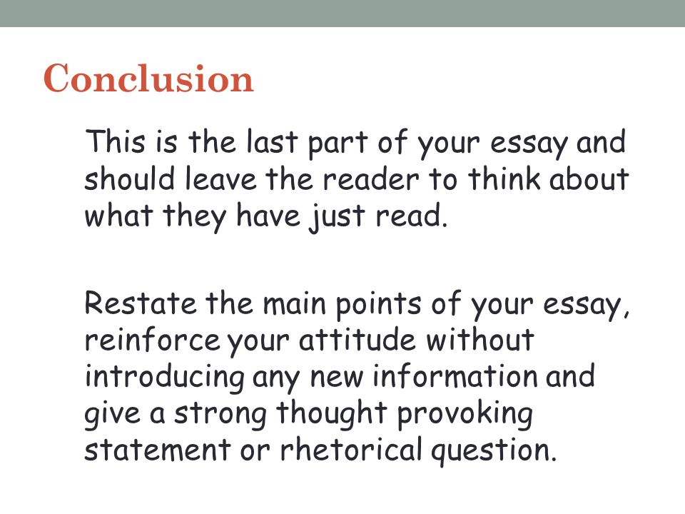 Conclusion This is the last part of your essay and should leave the reader to think about what they have just read. Restate the main points of your es