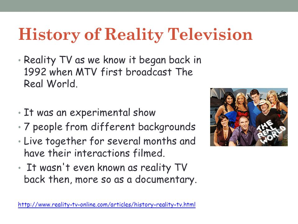 History of Reality Television Reality TV as we know it began back in 1992 when MTV first broadcast The Real World. It was an experimental show 7 peopl